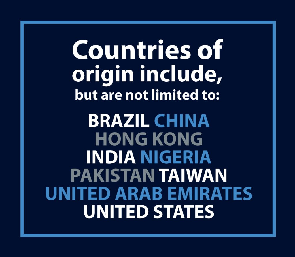 Countires of origin include, but are not limited to: Brazil, China, Hong Kong, India, Nigeria, Pakistan, Taiwan, UAE, USA